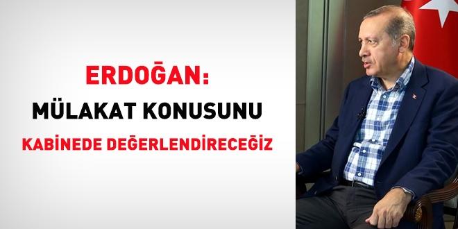 Erdoğan: Mülakat konusunu kabinede değerlendireceğiz